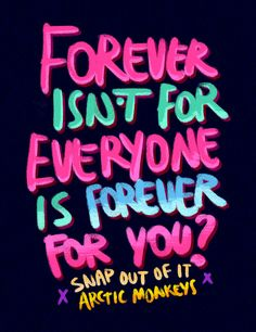 Forever isn't for everyone, is forever for you? Snap out of it, lettering, arctic monkeys