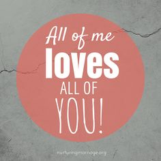 All of me loves all of you. nurturingmarriage.org