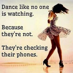 Dance like nobody's watching.