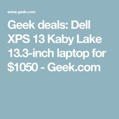 Geek deals: Dell XPS 13 Kaby Lake 13.3-inch laptop for $1050 - Geek.com