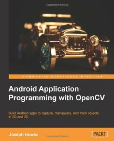 Android Application Programming with OpenCV : build Android apps to capture, manipulate, and track objects in 2D and 3D / Joseph Howse