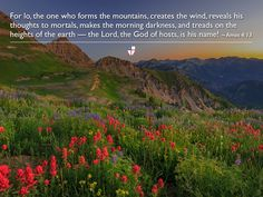 For lo, the one who forms the mountains, creates the wind, reveals his thoughts to mortals, makes the morning darkness, and treads on the heights of the earth — the Lord, the God of hosts, is his name! ~ Amos 4:13