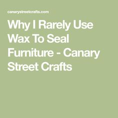 Why I Rarely Use Wax To Seal Furniture - Canary Street Crafts