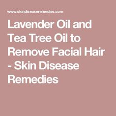 Lavender Oil and Tea Tree Oil to Remove Facial Hair - Skin Disease Remedies