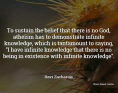"""""""To sustain the belief that there is no God, atheism has to demonstrate infinite knowledge, which is tantamount to saying, """"I have infinite knowledge that there is no being in existence with infinite knowledge"""" ~Ravi Zacharias"""