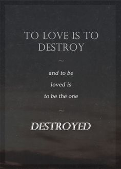 """""""To love is to destroy, and to be loved is to be the one destroyed."""""""