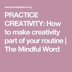 PRACTICE CREATIVITY: How to make creativity part of your routine | The Mindful Word