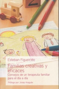 248.4 / F475 Familias creativas y eficaces . consejos de un terapeuta familiar para el día a día / Esteban Figueirido