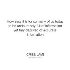"""Criss Jami - """"How easy it is for so many of us today to be undoubtedly full of information yet..."""". humor, truth, wisdom, funny, knowledge, education, intelligence, facts, school, lies, technology, internet, media, social-media, college, gossip, information, statistics, news, slander, funny-but-true, libel, rumors, blog, falsehood, accuracy, propaganda, deceit, university, misinformation, half-truth, false-knowledge, information-technology, statistics-humor"""