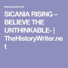 SICANIA RISING – BELIEVE THE UNTHINKABLE- | TheHistoryWriter.net