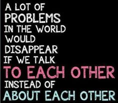 a lot of problems would disappear if we talk to each other instead of each other.