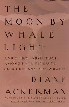 The Moon by Whale Light: And Other Adventures Among Bats, Penguins, Crocodilians, and Whales: by Diane Ackerman