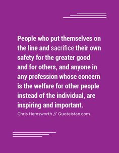 People who put themselves on the line and sacrifice their own safety for the greater good and for others, and anyone in any profession whose concern is the welfare for other people instead of the individual, are inspiring and important. Sacrifice Quotes, Brand Archetypes, Deep Meditation, Greater Good, Caregiver, Helping Others, Other People, Compassion, Unity