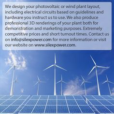 We design your photovoltaic or wind plant layout, including electrical circuits based on guidelines and hardware you instruct us to use. We also produce professional 3D renderings of your plant both for demonstration and marketing purposes. Extremely competitive prices and short turnout times. Contact us on info@silexpower.com for more information or visit our website on www.silexpower.com.