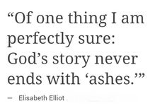 Of one thing I am perfectly sure: God's story never ends with 'ashes'. ~ Elizabeth Elliott <3