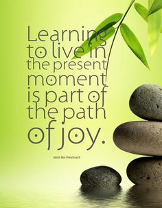 """Learning to live in the present moment is part of the path of joy."" Sarah Ban Breathnach"