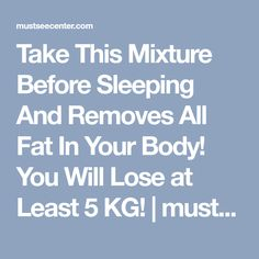 Take This Mixture Before Sleeping And Removes All Fat In Your Body! You Will Lose at Least 5 KG! | mustseecenter