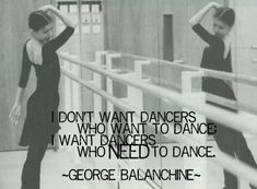 I don't want dancers who want to dance; I want dancers who NEED to dance. -George Balanchine
