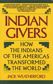 From Wikipedia, the free encyclopedia.    Cover of Indian Givers: How the Indians of the Americas Transformed the World  Indian Givers: How the Indians of the Americas Transformed the World[1] is a 1988 non-fiction book by American author Jack Weatherford. The book explains the many ways in which the various peoples native to North and South America contributed to the modern world's culture, manufacturing, medicine, markets, and other aspects of modern life.