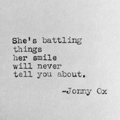 She's battling things her smile will never tell you about. -Jonny Ox She's battling things her smile will never tell you about. -Jonny Ox,Poesie She's battling things her smile will never tell you about. Quotes Deep Feelings, Hurt Quotes, Mood Quotes, Quotes To Live By, Positive Quotes, Motivational Quotes, She Quotes Deep, Quotes About She, Quotes Inspirational