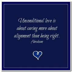 Unconditional love is about caring more about alignment than being right. Abraham-Hicks Quotes (AHQ3188) #love unconditional