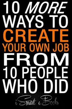 10 More Ways to Create Your Own Job from 10 People Who Did: More Easy Ideas to Earn Money Fast! (10 Ways to Create Your Own Job from 10 People Who Did Book 2) by iSmart eBooks, http://www.amazon.com/dp/B00LAJLSME/ref=cm_sw_r_pi_dp_Vfgaub13814JZ