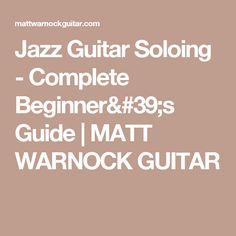 Jazz Guitar Soloing - Complete Beginner's Guide | MATT WARNOCK GUITAR