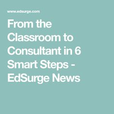From the Classroom to Consultant in 6 Smart Steps - EdSurge News