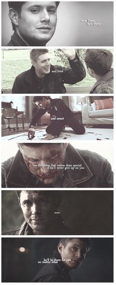 Now Dean, he's brave and kind and smart, but the thing that makes Dean special is that he'll never give up on you. Ever. He'll be there for you no matter what.