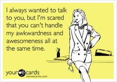 This is you to a T! Well, except for the fact that you aren't scared ;)