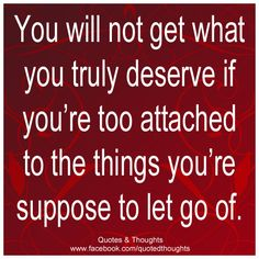 You will not get what you truly deserve if you're too attached to the things you're suppose to let go of.
