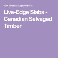 Live-Edge Slabs - Canadian Salvaged Timber