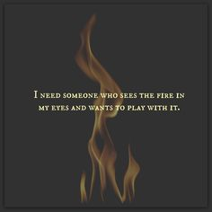 I need someone who sees the fire on my eyes and wants to play with it.