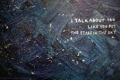 i talk about you like you put the stars in the sky.
