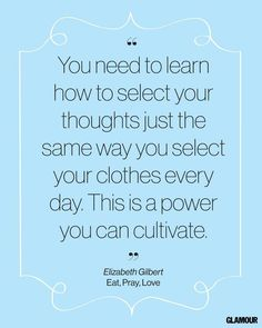 You need to learn how to select your thoughts just the same way you select your clothes every day.