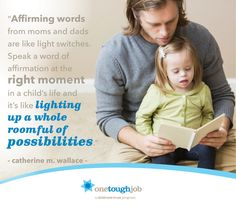 """""""Affirming words from moms and dads are like light switches. Speak a word of affirmation at the right moment in a child's life and it's like lighting up a whole roomful of possibilities."""" —Gary Smalley"""
