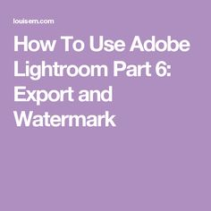 How To Use Adobe Lightroom Part 6: Export and Watermark