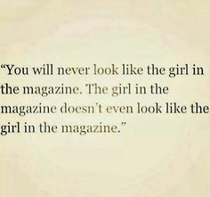 You will never look like the girl in the magazine.