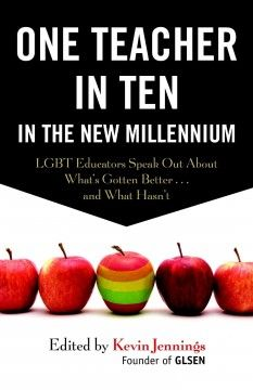 One teacher in ten in the new millennium : LGBT educators speak out about what's gotten better and what hasn't / edited by Kevin Jennings. |  E-book; MIT community access at http://library.mit.edu/item/002405065.  Print copies for sale at the Bookstore.