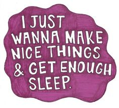 """I just wanna make nice things & get enough sleep."" #quotes"