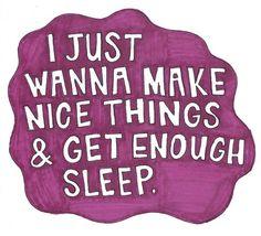 """I just wanna make nice things & get enough sleep."""