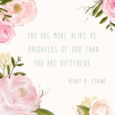 """""""You are more alike as daughters of God than you are different."""" -Henry B. Eyring"""
