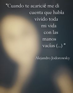 «Cuando te acaricié me di cuenta que había vivido toda mi vida con las manos vacías (...)»  — Alejandro Jodorowsky