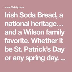 Irish Soda Bread, a national heritage… and a Wilson family favorite. Whether it be St. Patrick's Day or any spring day. According to Census data, there are 39.6 million American who claim Irish heritage including five million who say they are of Scots-Irish heritage. That number is almost seven times larger than the entire population...