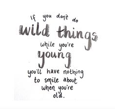 if you don't do wild things while you're young, you'll have nothing to smile about when you're old. travel quotes, life quote, live life to the full