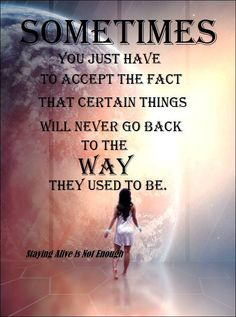 Sometimes you just have to accept the fact that certain things will never go back to the way they used to be.