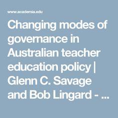 Changing modes of governance in Australian teacher education policy | Glenn C. Savage and Bob Lingard - Academia.edu
