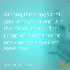 Among the things that you, and you alone, are the absolute and final judge of is whether or not you are a success. - Robert Brault