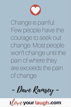 Dave Ramsey inspirational quote: Change is painful. Few people have the courage to seek out change. Most people won't change until the pain of where they are exceeds the pain of change. This Is Us Quotes, Great Quotes, Inspirational Quotes, Motivational, Financial Guru, Financial Peace, Budget Quotes, Dave Ramsey Quotes, Money Makeover