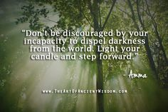 Don't be discouraged by your incapacity to dispel darkness from the world. Light your candle and step forward.  – Amma  - See more at: http://www.theartofancientwisdom.com/category/quotes/#sthash.R8ubPOUk.dpuf